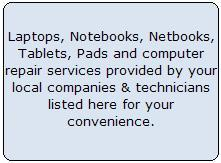 Laptops, Notebooks, Netbooks, Tablets, Pads and computer repair services provided by your local companies & technicians listed here for your convenience
